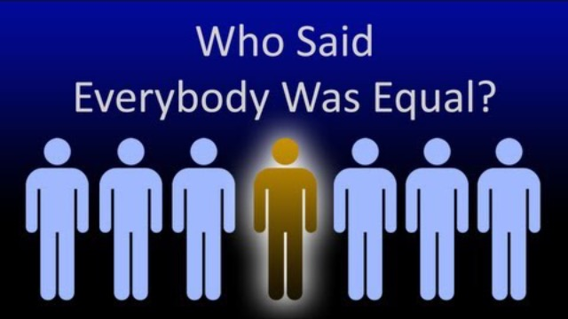 Who Said Everybody Is Equal?
